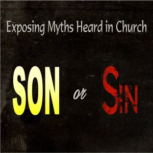 Exposing Myths Heard In The Church - Son or Sin