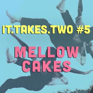 it.takes.two #5: Mellow Cakes
