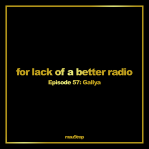 for lack of a better radio: episode 57: Gallya