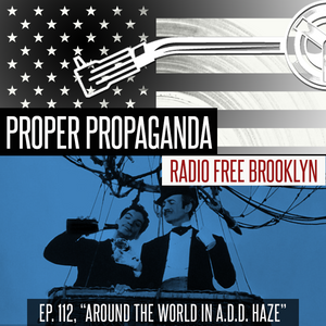 "Proper Propaganda Ep. 112, ""Around the World in an ADD Haze"""