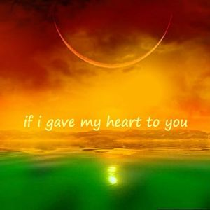 If I gave my heart to you.
