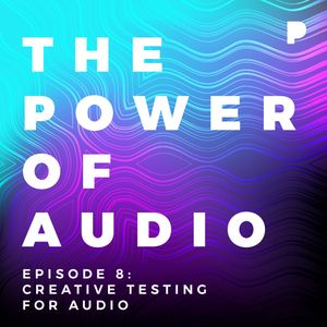Power of Audio: Episode 8 - Creative Testing for Audio