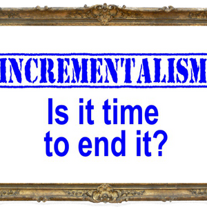 Incrementalism has outlived its usefulness