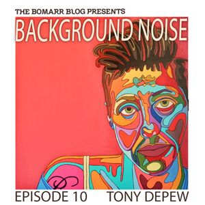 The Bomarr Blog Presents: The Background Noise Podcast Series, Episode 10: Tony Depew