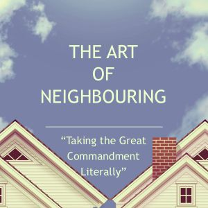 The Art of Neighbouring: Taking the Great Commandment Literally
