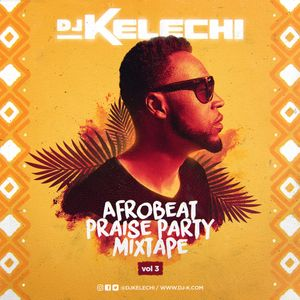 Afrobeat Praise Party Mixtape (Vol 3) by DJ Kelechi (DJ K