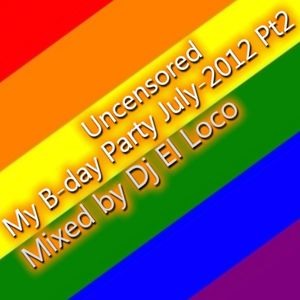 My B-day Party [ Uncensored ] July-2012 Pt2 - Mixed by Dj El Loco
