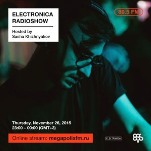 Electronica Radioshow @ Megapolis 89.5 FM – 26.11.2015 w/ Sasha Khizhnyakov