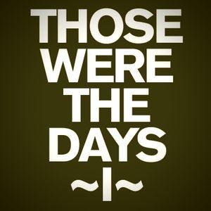Those were the days [I]