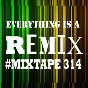 EVERYTHING IS A REMIX #MIXTAPE#314