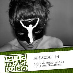 [TAIGA.MEDVEDI podcast] Episode#4 / Fetish body music by Finn Kaufmenn