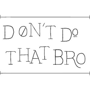 """Don't Do That Bro 