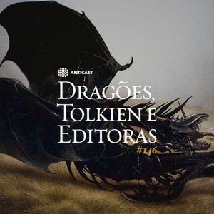 AntiCast 146 – Dragões, Tolkien e Editoras