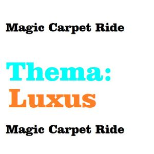 Magic Carpet Ride (Thema: Luxus)