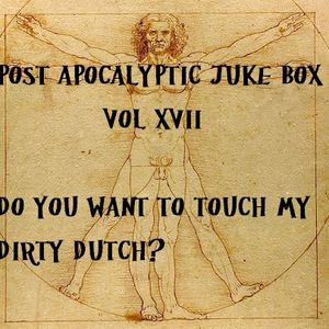 POST APOCALYPTIC JUKE BOX VOL. XVII Do You Want To Touch My Dirty Dutch
