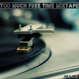 Too Much Free Time Mixtape - July 2013