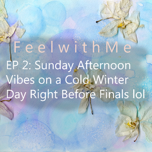 Feel with Me- Episode 2: Sunday Afternoon Vibes on a Cold Winter Day Right Before Finals lol