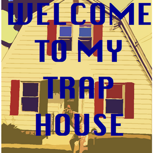WELCOME TO MY TRAP HOUSE
