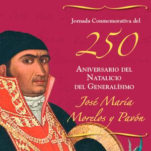 Jornada conmemorativa del 250 aniversario del natalicio del Generalisimo Jose Maria Morelos y Pavon