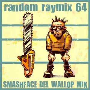 Random raymix 64 - smashface del wallop mix