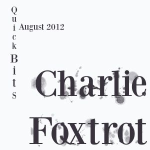 Charlie Foxtrot - Quick Bits August 2012