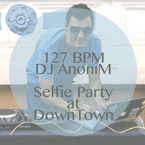 127 BPM - DJ AnoniM - Selfie Party at DownTown