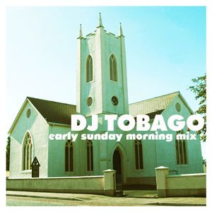 DJ TOBAGO presents Early Sunday Morning mix