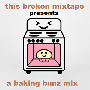 This Broken Mixtape Presents... A Baking Bunz Mix