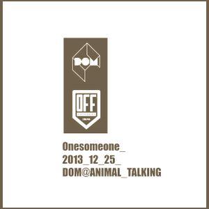 Onesomeone_2013_12_25_DOM@Animal Talking