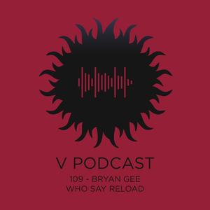 V Podcast 109 - Bryan Gee w/ Paul Terzulli & Eddie Otchere (Who Say Reload)