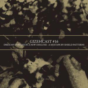 Gizehcast #16 + A Mixtape by Shield Patterns