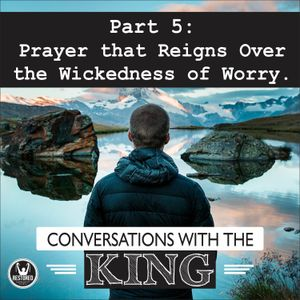 Conversations With the King - Part 5: Prayer that Reigns Over the Wickedness of Worry