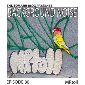 The Bomarr Blog Presents: The Background Noise Podcast Series, Episode 80: MRtoll