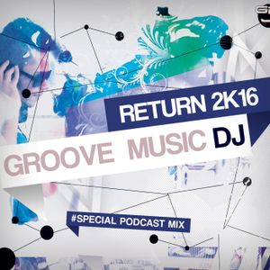 GROOVE MUSIC DJ - RETURN 2K16 #SPECIAL PODCAST MIX