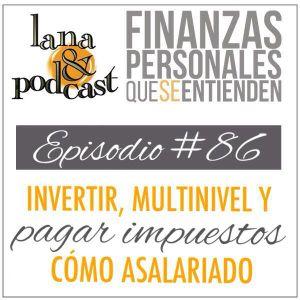 Invertir, multinivel y pagar impuestos como asalariado. Podcast #86