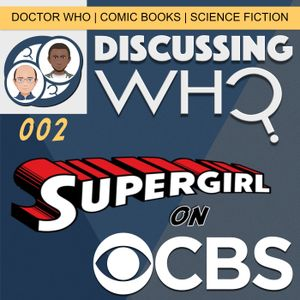 Discussing Who Episode 002 Supergirl on CBS