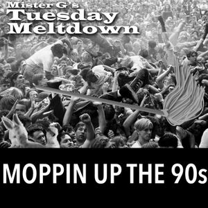 Mister G's Tuesday Meltdown - Show #82 - Moppin' Up The 90s