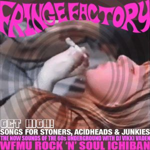 Get High at the Fringe Factory! Songs for Pushers, Stoners, Acidheads & Junkies from 1966-2017