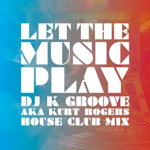 Let The Music Play (DJ K Groove AKA Kurt Rogers House Club Mix)