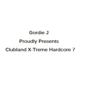 Gordie J Proudly Presents Clubland X-Treme Hardcore 7