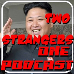 Ep 170: Kim Jong Un Hacks The Podcast - TWO STRANGERS ONE PODCAST