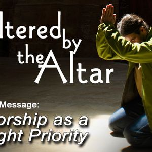 ALTERED BY THE ALTAR: Worship as a Right Priority (Audio)