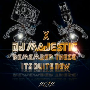 Dj Majestic - Remember These? It's Quite New X 2012