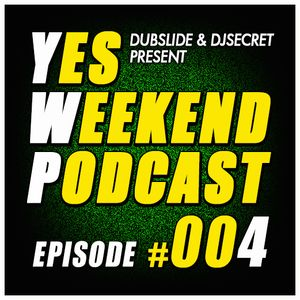 YES WEEKEND PODCAST #004 (MIXED & SELECTED BY DUBSLIDE & DJSECRET) 07/2014