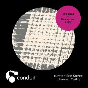 Conduit Set #024 | Unwind and Enjoy (curated by Erin Stereo) [Twilight]
