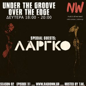 Under the Groove//Over the Edge S02E31 feat ΛΑΡΓΚΟ... hosted by tAk. www.radionw.gr