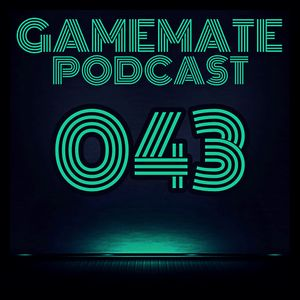 Gamemate Podcast 043