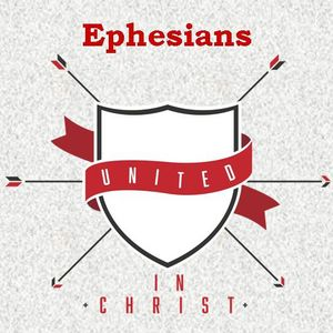 Ephesians United in Christ - One in Christ - Ephesians 4: 1-16