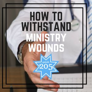 Episode 205 - How To Withstand Ministry Wounds