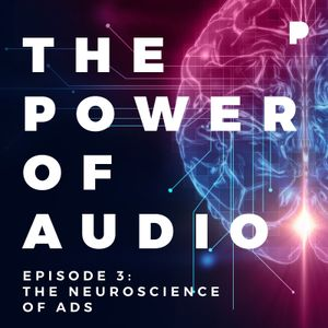 Power of Audio: Episode 3 - The Neuroscience of Ads